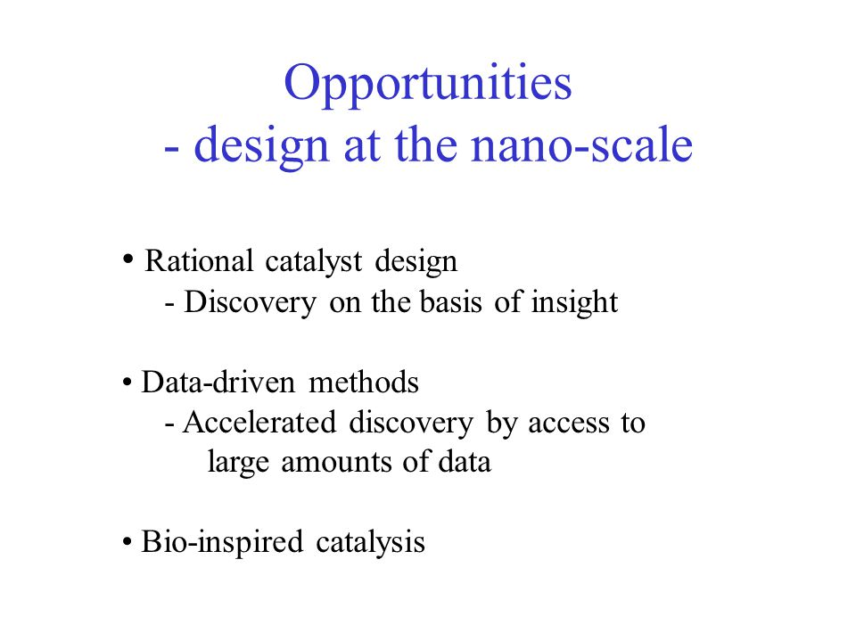 Opportunities - design at the nano-scale Rational catalyst design - Discovery on the basis of insight Data-driven methods - Accelerated discovery by a