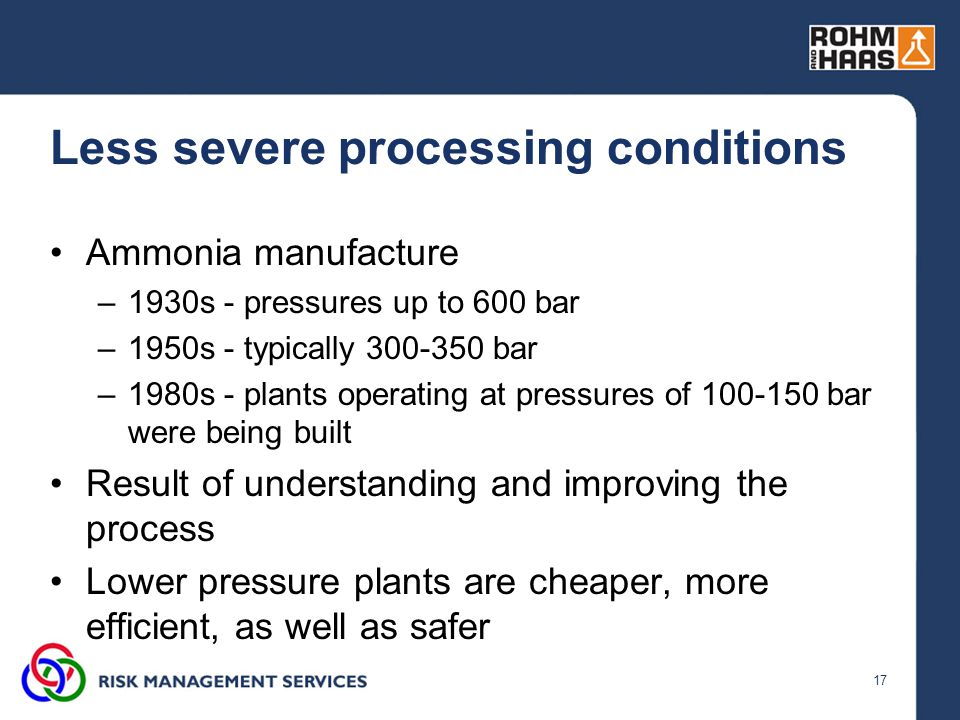 17 Less severe processing conditions Ammonia manufacture –1930s - pressures up to 600 bar –1950s - typically 300-350 bar –1980s - plants operating at