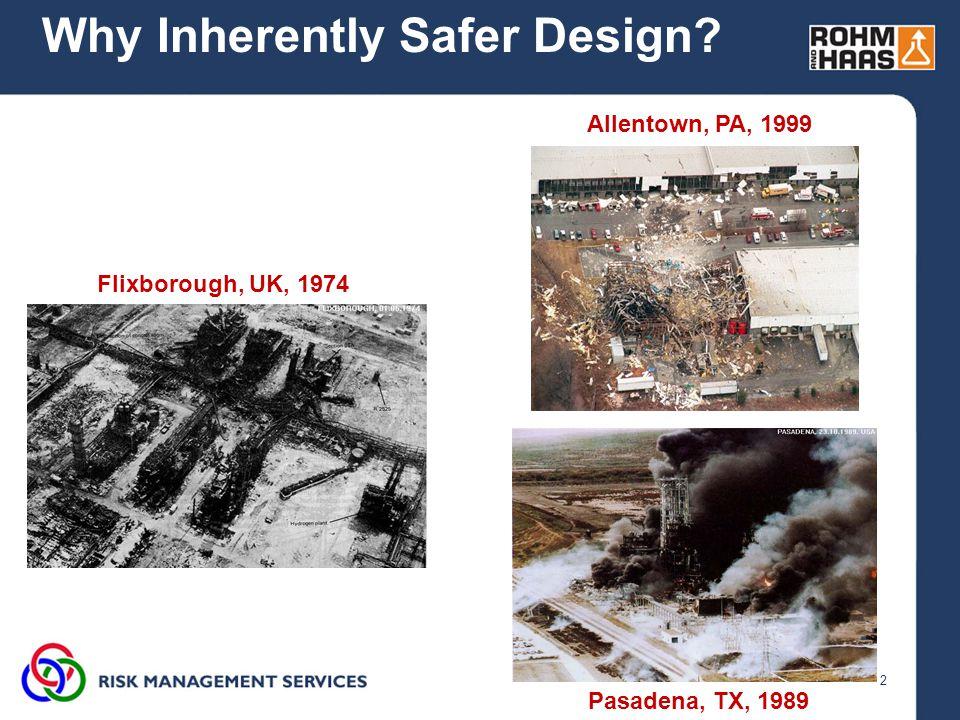 2 Why Inherently Safer Design Flixborough, UK, 1974 Pasadena, TX, 1989 Allentown, PA, 1999