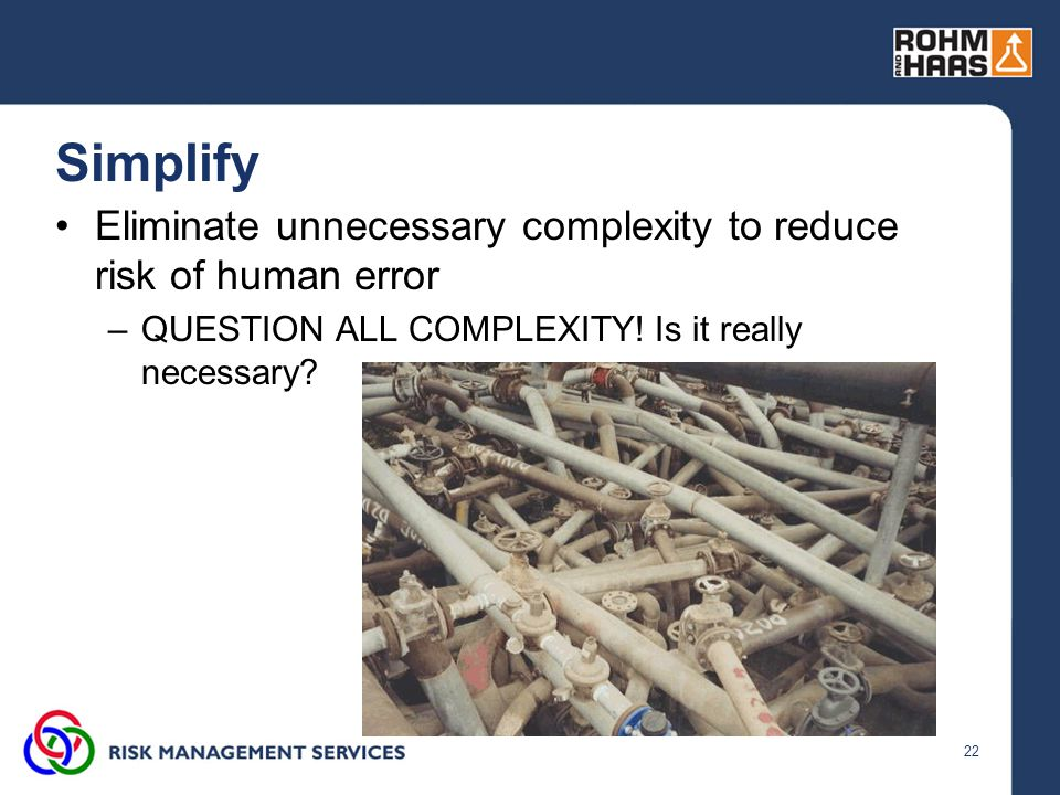 22 Simplify Eliminate unnecessary complexity to reduce risk of human error –QUESTION ALL COMPLEXITY.