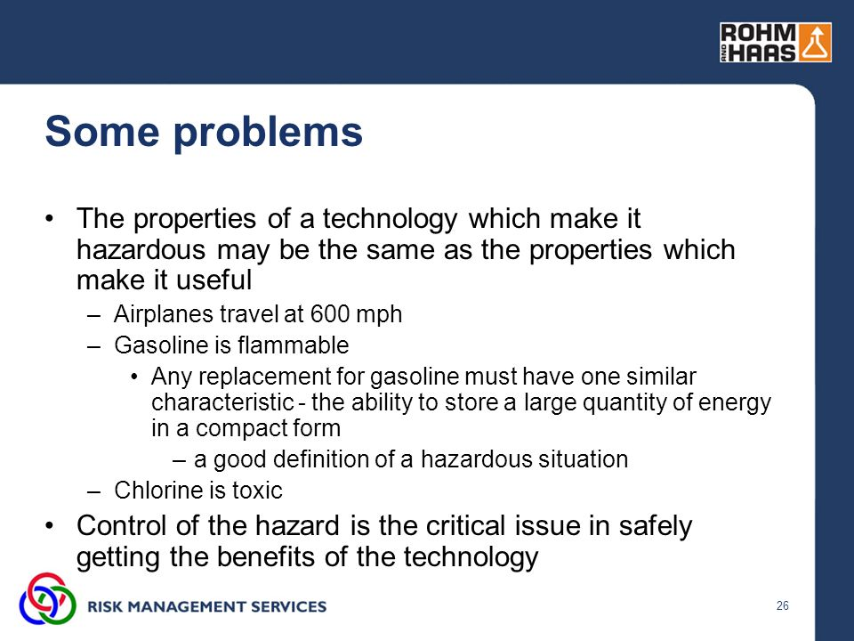 26 Some problems The properties of a technology which make it hazardous may be the same as the properties which make it useful –Airplanes travel at 60