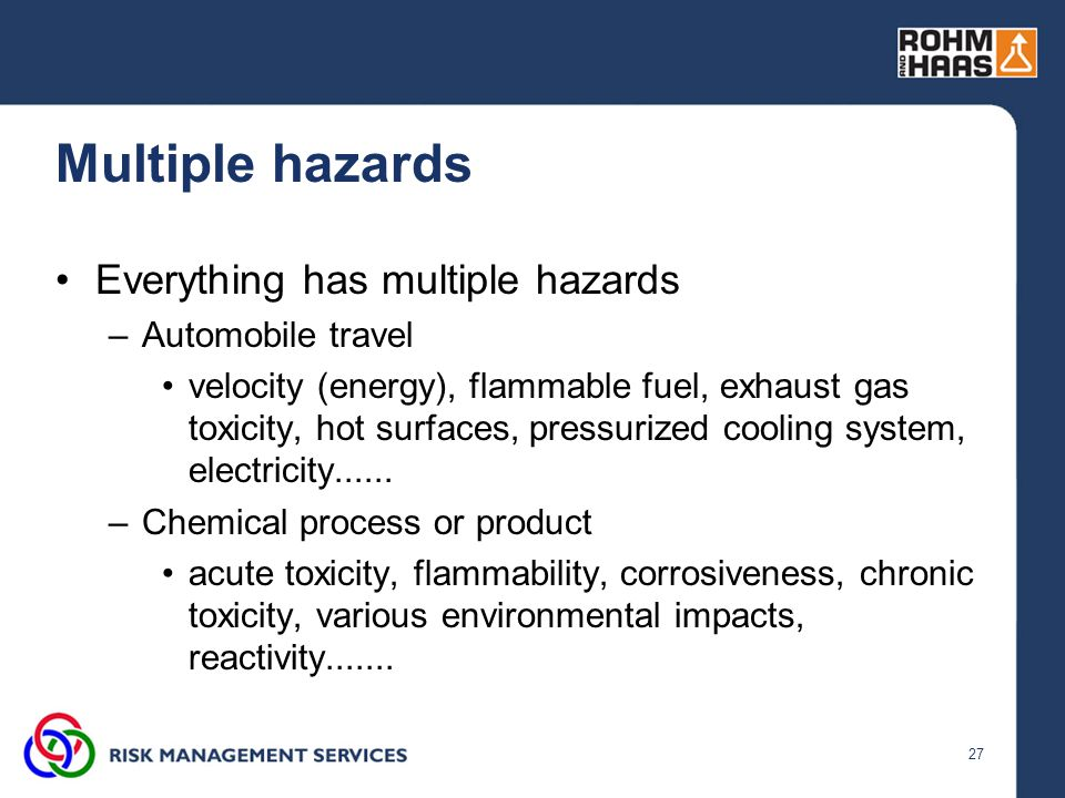 27 Multiple hazards Everything has multiple hazards –Automobile travel velocity (energy), flammable fuel, exhaust gas toxicity, hot surfaces, pressuri