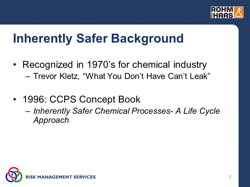 """3 Inherently Safer Background Recognized in 1970's for chemical industry –Trevor Kletz, """"What You Don't Have Can't Leak"""" 1996: CCPS Concept Book –Inhe"""