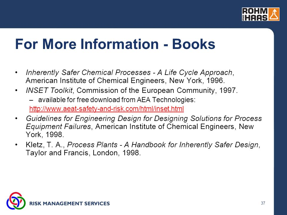 37 For More Information - Books Inherently Safer Chemical Processes - A Life Cycle Approach, American Institute of Chemical Engineers, New York, 1996.
