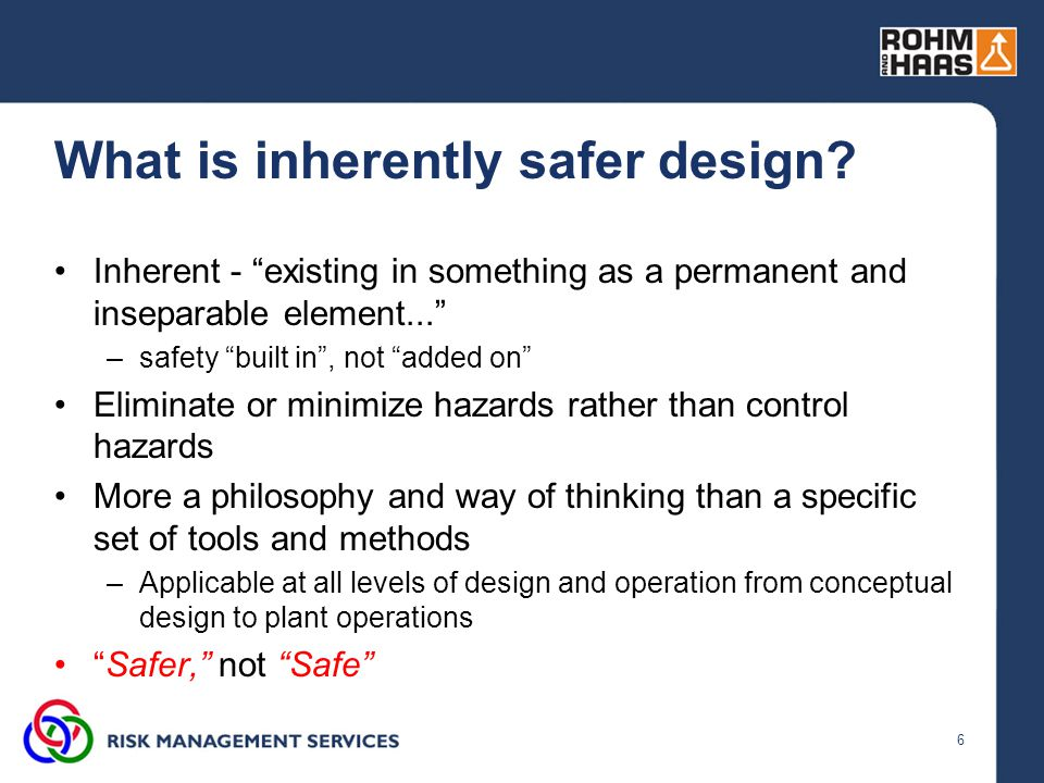 """6 What is inherently safer design? Inherent - """"existing in something as a permanent and inseparable element..."""" –safety """"built in"""", not """"added on"""" Eli"""