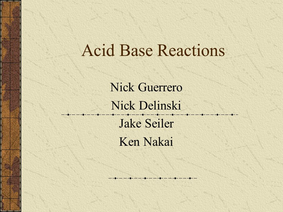 Acid Base Reactions Nick Guerrero Nick Delinski Jake Seiler Ken Nakai