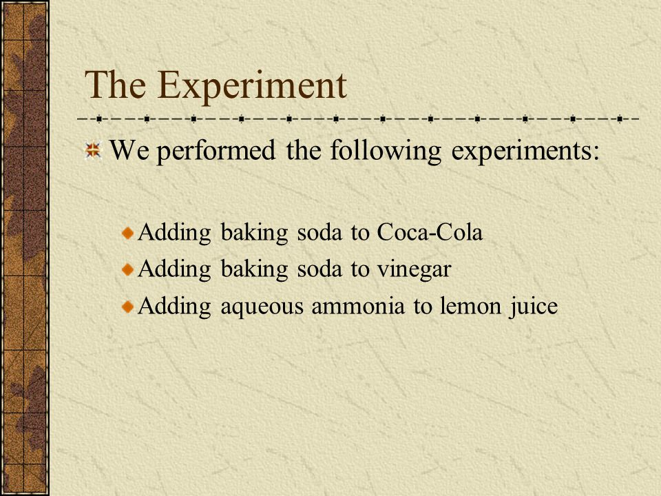 The Experiment We performed the following experiments: Adding baking soda to Coca-Cola Adding baking soda to vinegar Adding aqueous ammonia to lemon juice