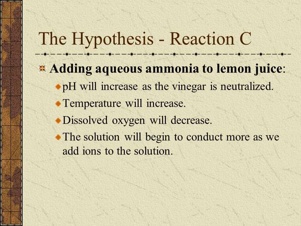 The Hypothesis - Reaction C Adding aqueous ammonia to lemon juice: pH will increase as the vinegar is neutralized.