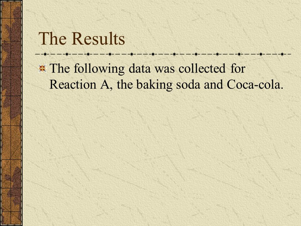 The Results The following data was collected for Reaction A, the baking soda and Coca-cola.