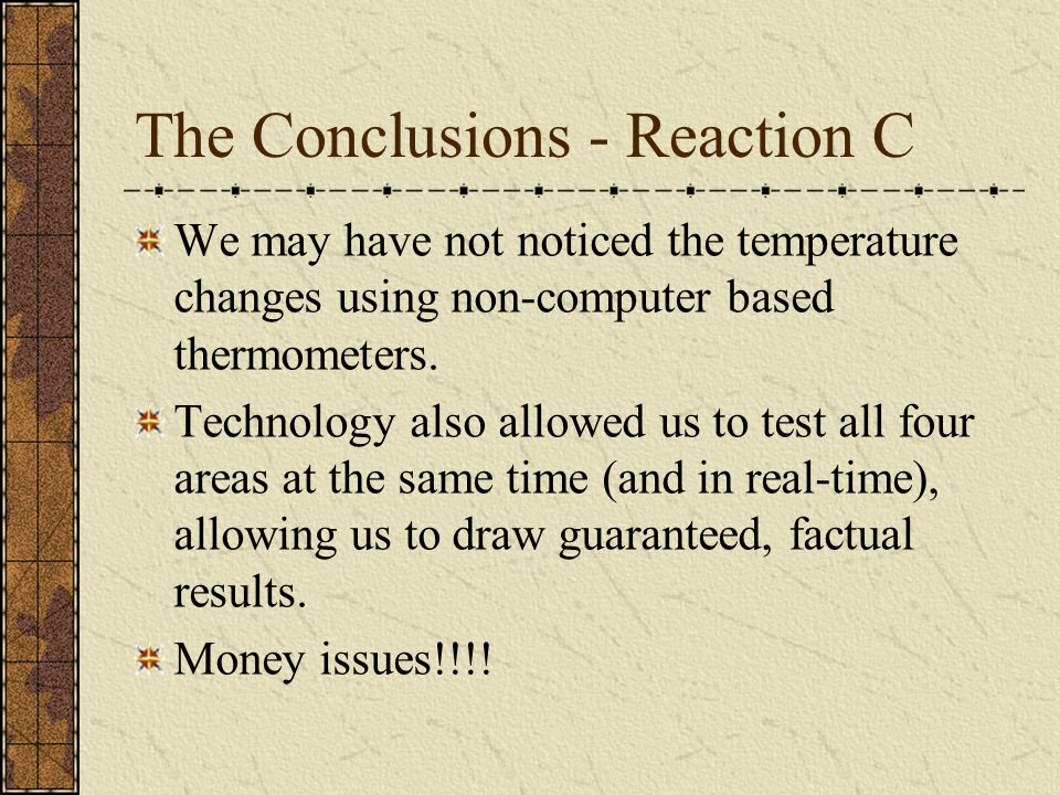 The Conclusions - Reaction C We may have not noticed the temperature changes using non-computer based thermometers.