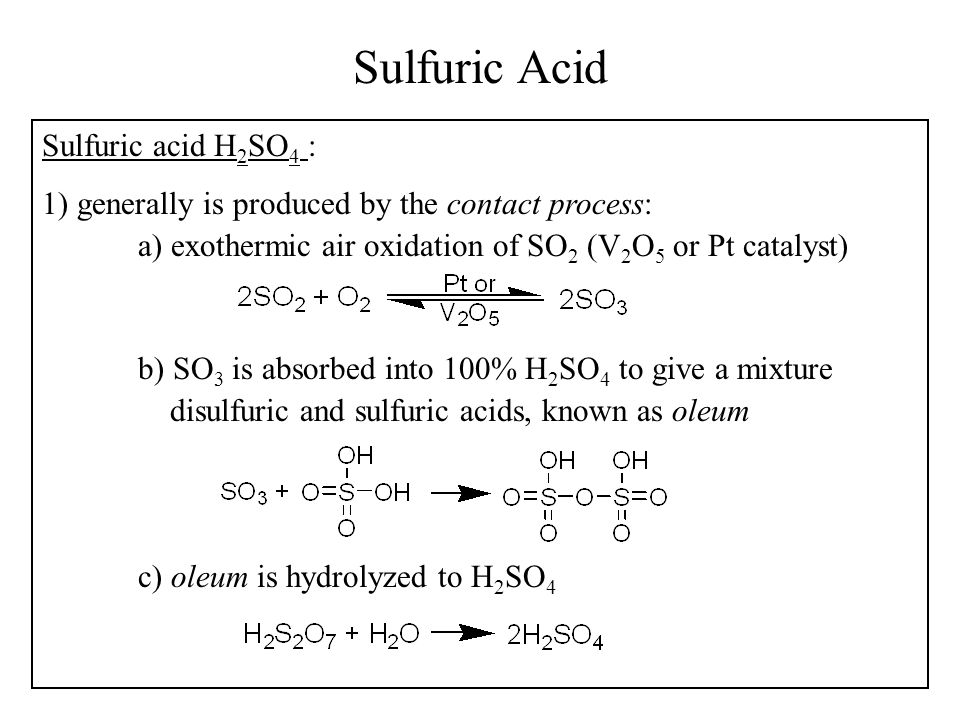 Sulfuric Acid Sulfuric acid H 2 SO 4 : 1) generally is produced by the contact process: a) exothermic air oxidation of SO 2 (V 2 O 5 or Pt catalyst) b) SO 3 is absorbed into 100% H 2 SO 4 to give a mixture disulfuric and sulfuric acids, known as oleum c) oleum is hydrolyzed to H 2 SO 4