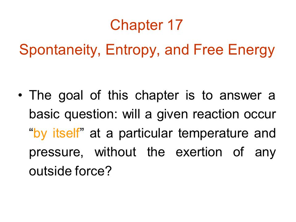 "Chapter 17 Spontaneity, Entropy, and Free Energy The goal of this chapter is to answer a basic question: will a given reaction occur ""by itself"" at a"