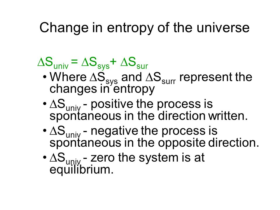 Change in entropy of the universe  S univ =  S sys +  S sur Where  S sys and  S surr represent the changes in entropy  S univ - positive the pro