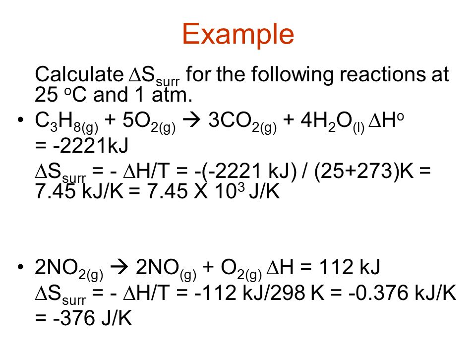 Example Calculate  S surr for the following reactions at 25 o C and 1 atm. C 3 H 8(g) + 5O 2(g)  3CO 2(g) + 4H 2 O (l)  H o = -2221kJ  S surr = -