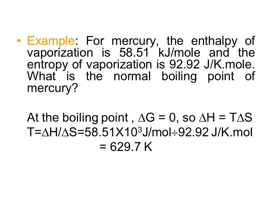 Example: For mercury, the enthalpy of vaporization is 58.51 kJ/mole and the entropy of vaporization is 92.92 J/K.mole. What is the normal boiling poin
