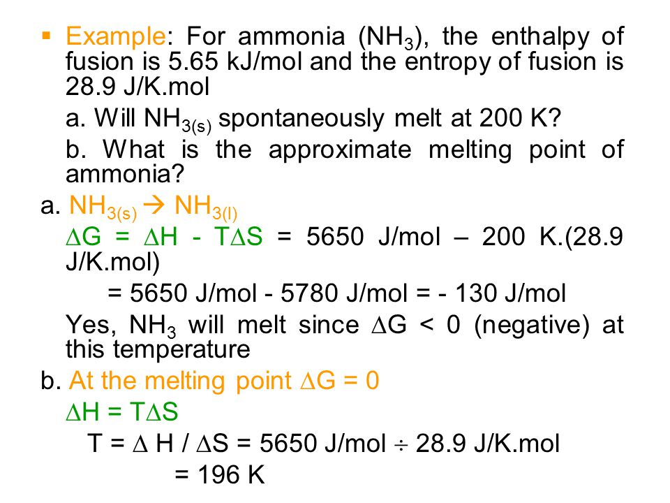  Example: For ammonia (NH 3 ), the enthalpy of fusion is 5.65 kJ/mol and the entropy of fusion is 28.9 J/K.mol a. Will NH 3(s) spontaneously melt at