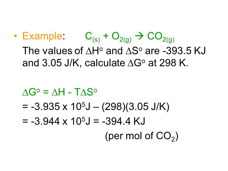 Example: C (s) + O 2(g)  CO 2(g) The values of  H o and  S o are -393.5 KJ and 3.05 J/K, calculate  G o at 298 K.