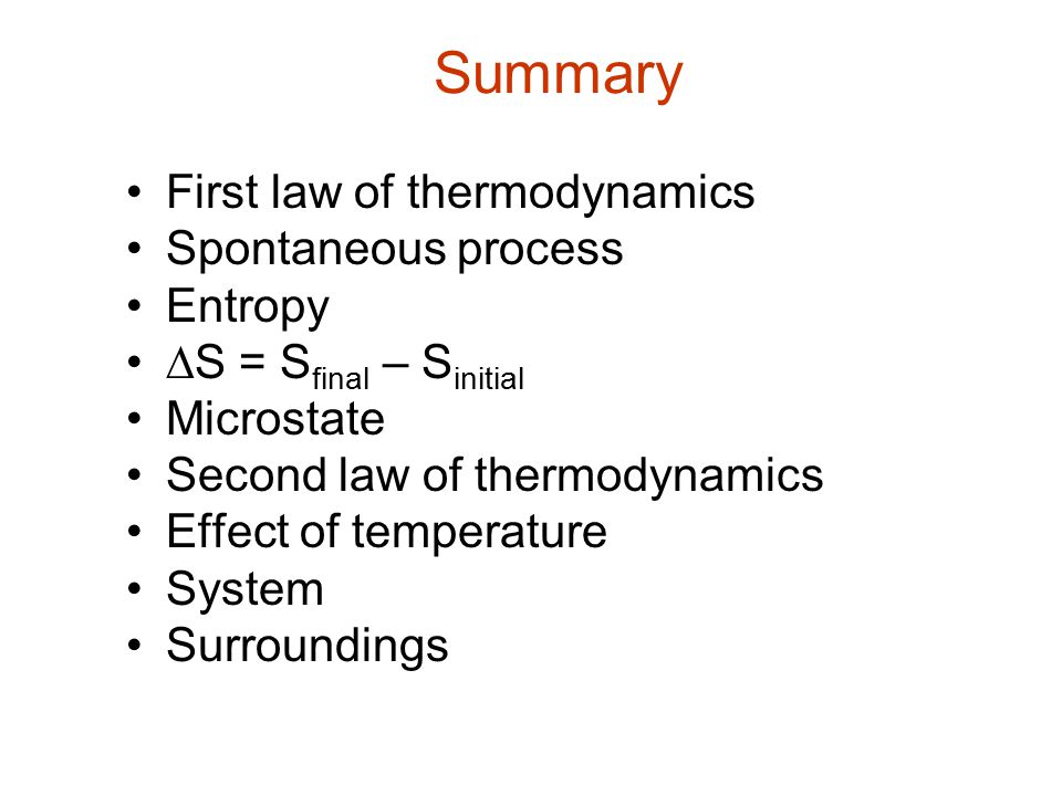 Summary First law of thermodynamics Spontaneous process Entropy  S = S final – S initial Microstate Second law of thermodynamics Effect of temperatur