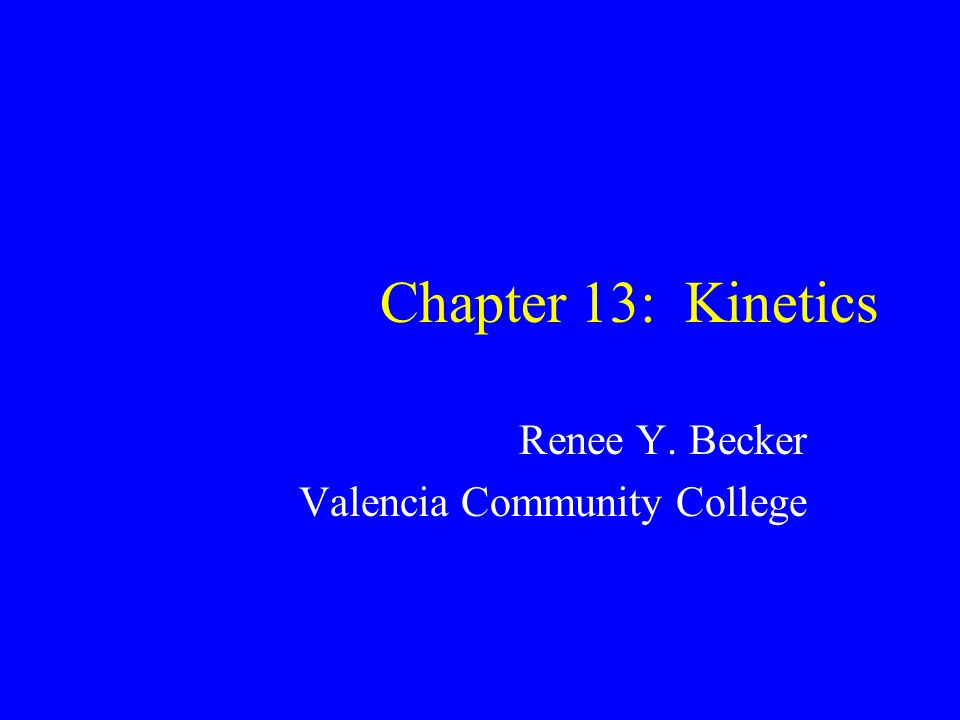 Chapter 13: Kinetics Renee Y. Becker Valencia Community College