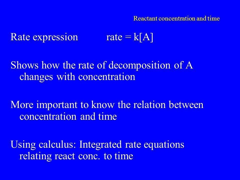 Reactant concentration and time Rate expressionrate = k[A] Shows how the rate of decomposition of A changes with concentration More important to know the relation between concentration and time Using calculus: Integrated rate equations relating react conc.