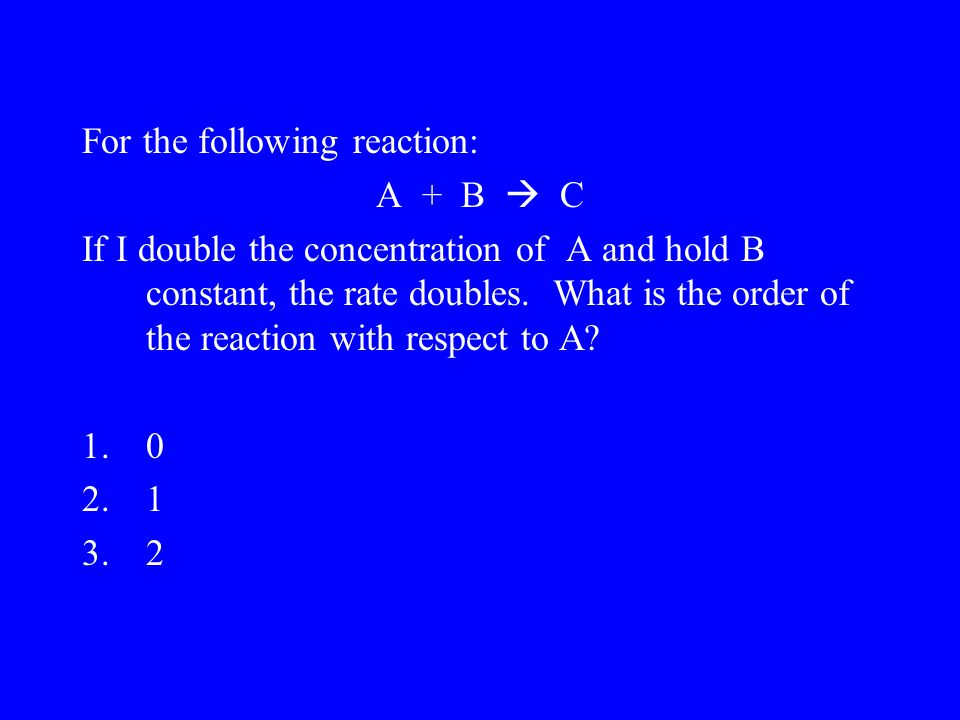 For the following reaction: A + B  C If I double the concentration of A and hold B constant, the rate doubles.
