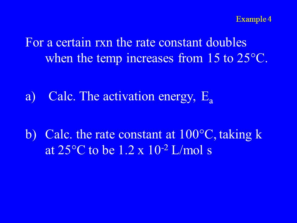 Example 4 For a certain rxn the rate constant doubles when the temp increases from 15 to 25°C.