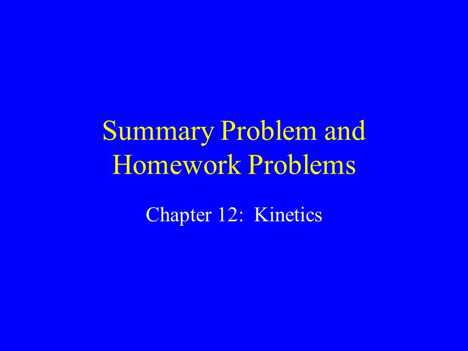 Summary Problem and Homework Problems Chapter 12: Kinetics