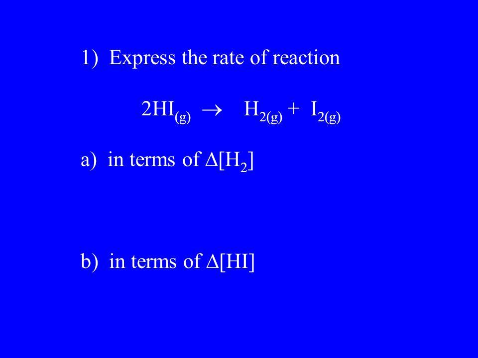 1) Express the rate of reaction 2HI (g)  H 2(g) + I 2(g) a) in terms of  [H 2 ] b) in terms of  [HI]