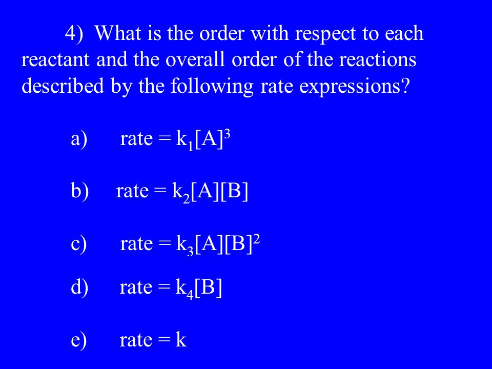 4) What is the order with respect to each reactant and the overall order of the reactions described by the following rate expressions.