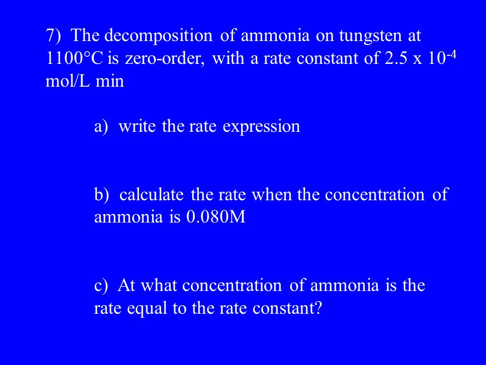 7) The decomposition of ammonia on tungsten at 1100  C is zero-order, with a rate constant of 2.5 x 10 -4 mol/L min a) write the rate expression b) calculate the rate when the concentration of ammonia is 0.080M c) At what concentration of ammonia is the rate equal to the rate constant