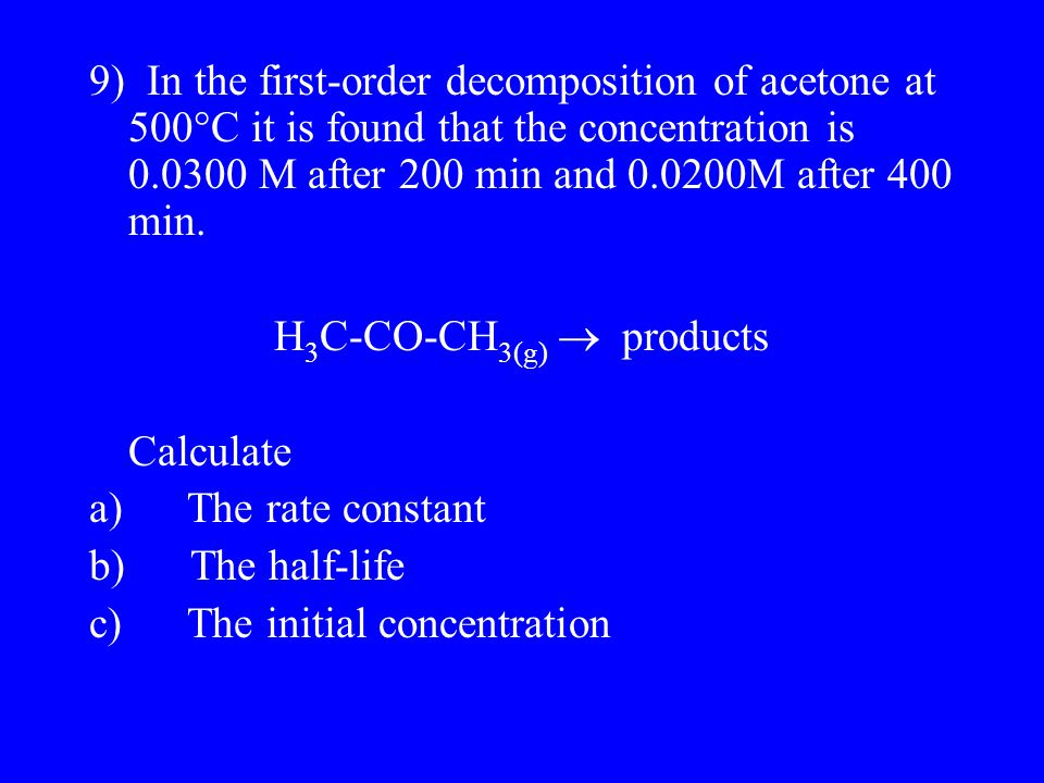 9) In the first-order decomposition of acetone at 500  C it is found that the concentration is 0.0300 M after 200 min and 0.0200M after 400 min.