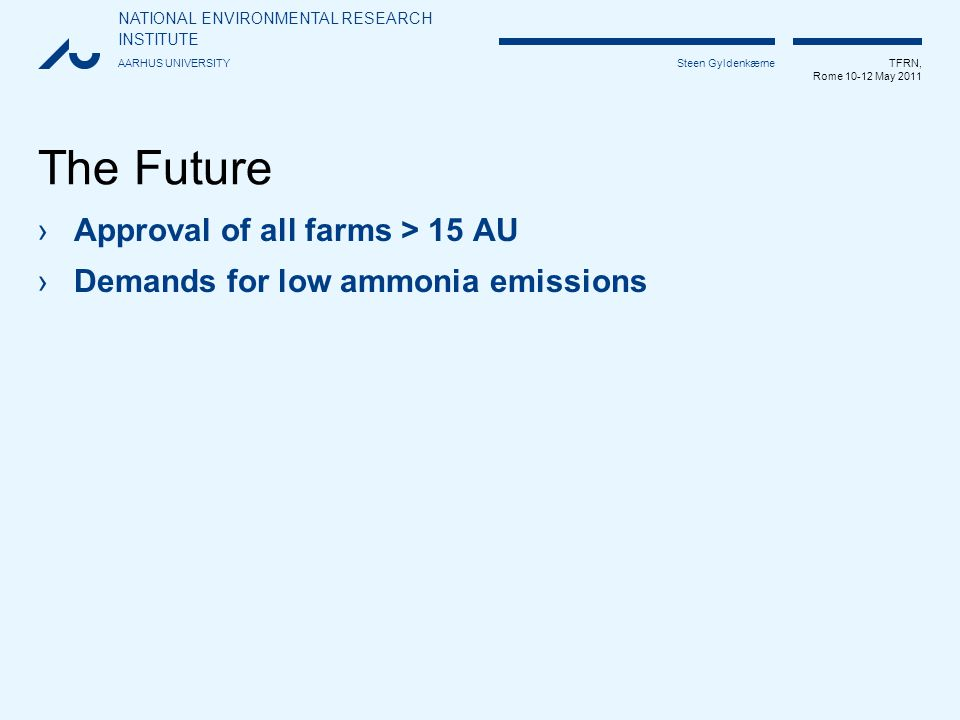 NATIONAL ENVIRONMENTAL RESEARCH INSTITUTE AARHUS UNIVERSITY TFRN, Rome 10-12 May 2011 Steen Gyldenkærne The Future ›Approval of all farms > 15 AU ›Demands for low ammonia emissions