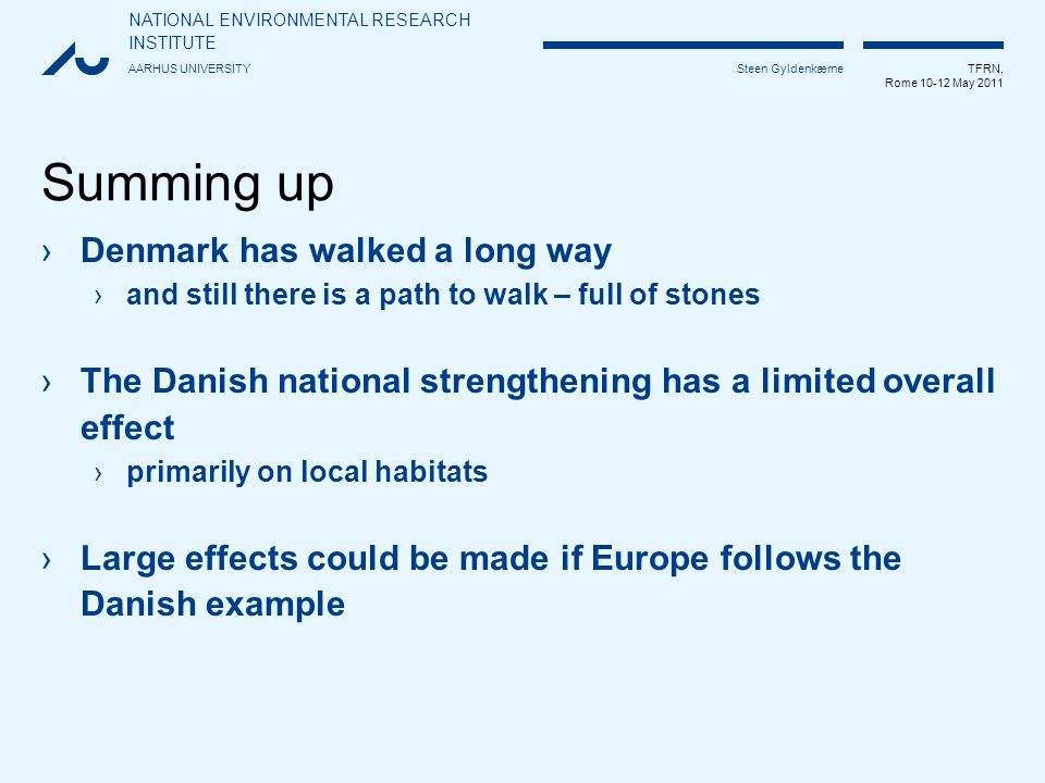 NATIONAL ENVIRONMENTAL RESEARCH INSTITUTE AARHUS UNIVERSITY TFRN, Rome 10-12 May 2011 Steen Gyldenkærne Summing up ›Denmark has walked a long way ›and still there is a path to walk – full of stones ›The Danish national strengthening has a limited overall effect ›primarily on local habitats ›Large effects could be made if Europe follows the Danish example