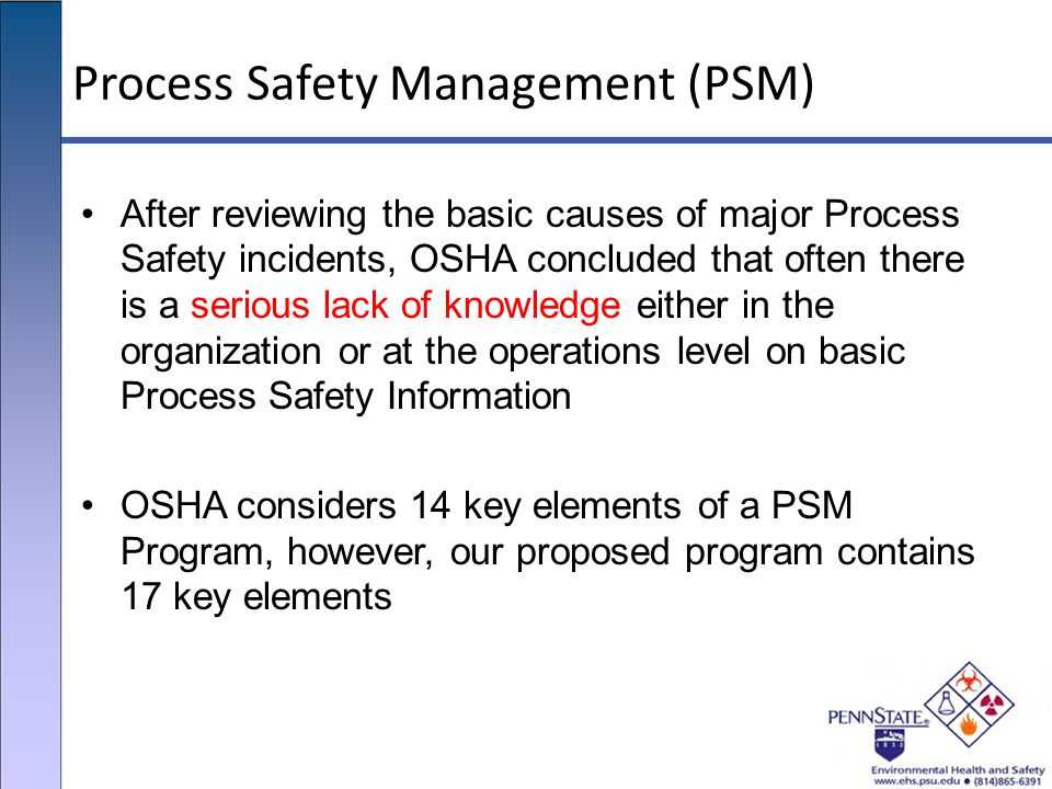 Process Safety Management (PSM) After reviewing the basic causes of major Process Safety incidents, OSHA concluded that often there is a serious lack