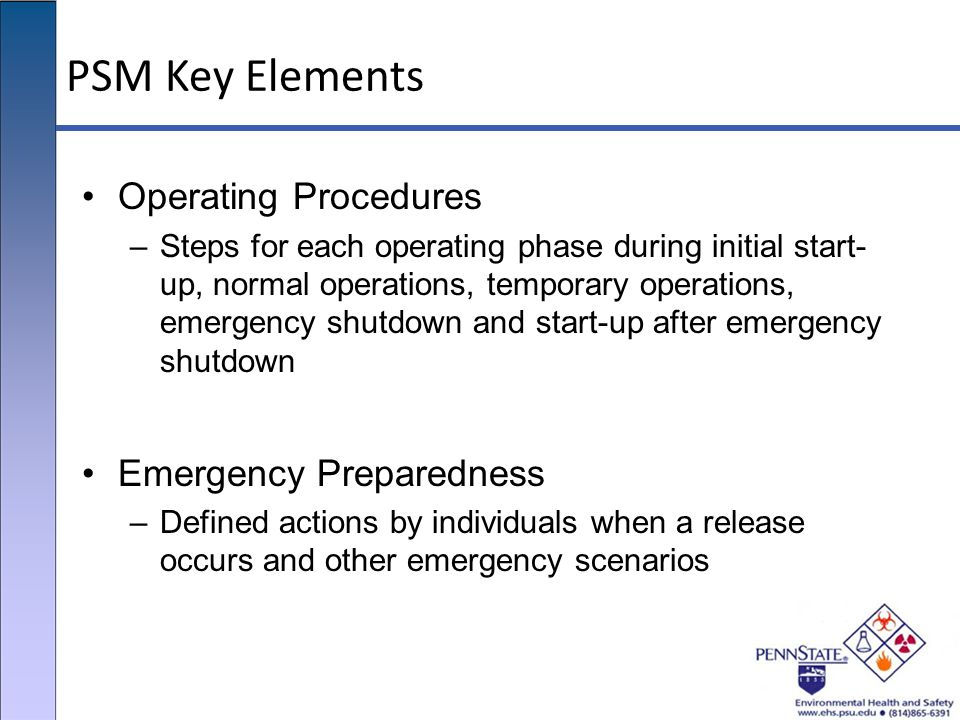 PSM Key Elements Operating Procedures –Steps for each operating phase during initial start- up, normal operations, temporary operations, emergency shu