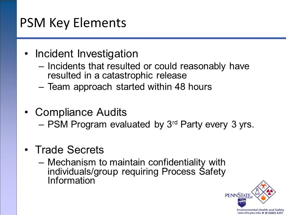 PSM Key Elements Incident Investigation –Incidents that resulted or could reasonably have resulted in a catastrophic release –Team approach started wi