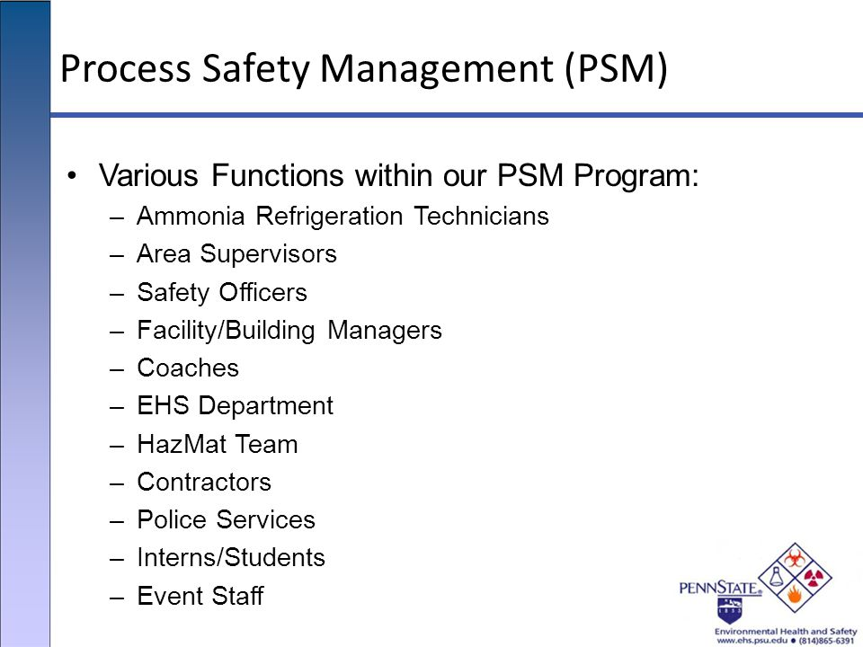 Process Safety Management (PSM) Various Functions within our PSM Program: –Ammonia Refrigeration Technicians –Area Supervisors –Safety Officers –Facil
