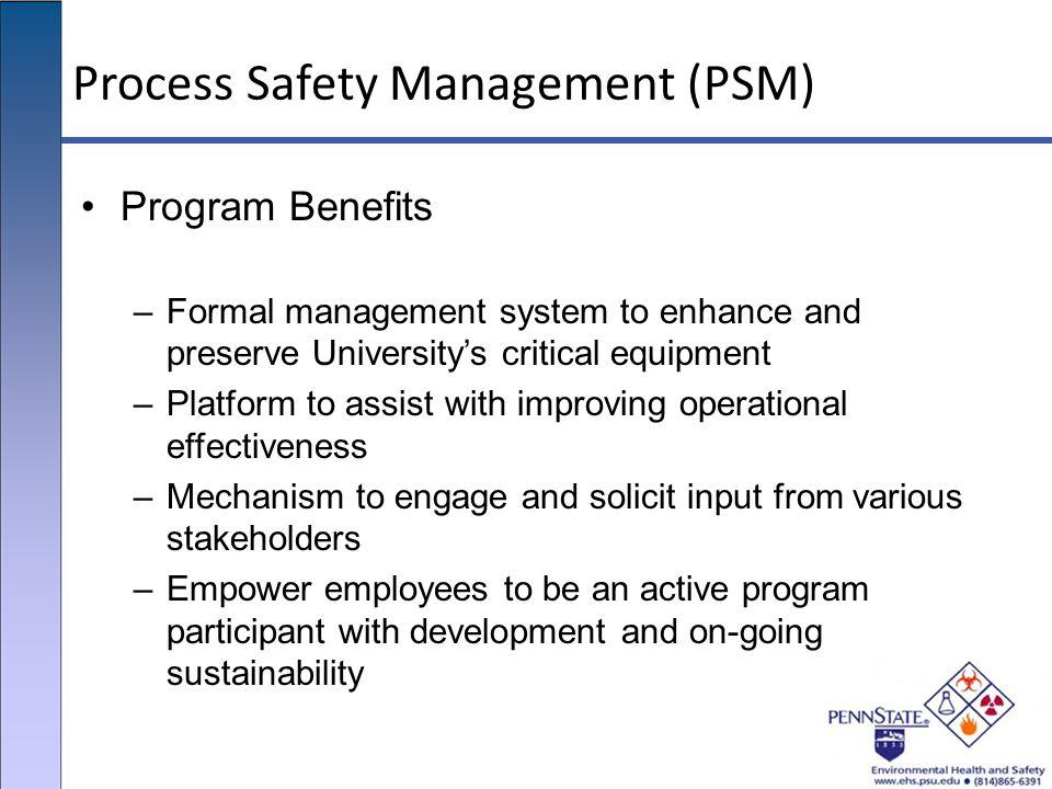 Process Safety Management (PSM) Program Benefits –Formal management system to enhance and preserve University's critical equipment –Platform to assist