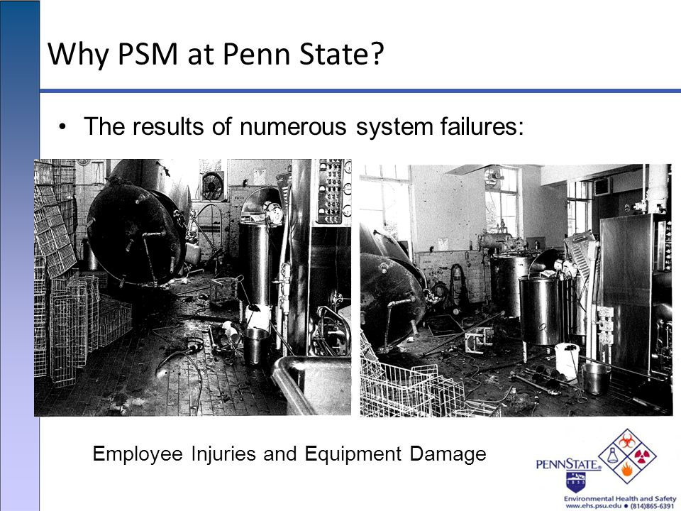 Why PSM at Penn State? The results of numerous system failures: Employee Injuries and Equipment Damage