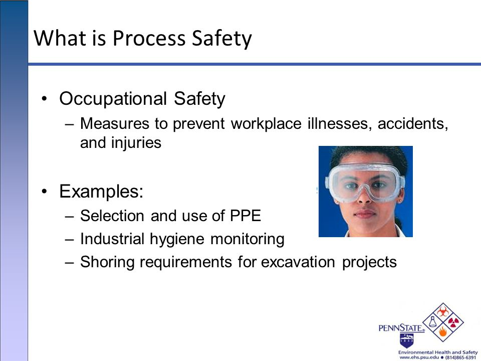 What is Process Safety Occupational Safety –Measures to prevent workplace illnesses, accidents, and injuries Examples: –Selection and use of PPE –Indu