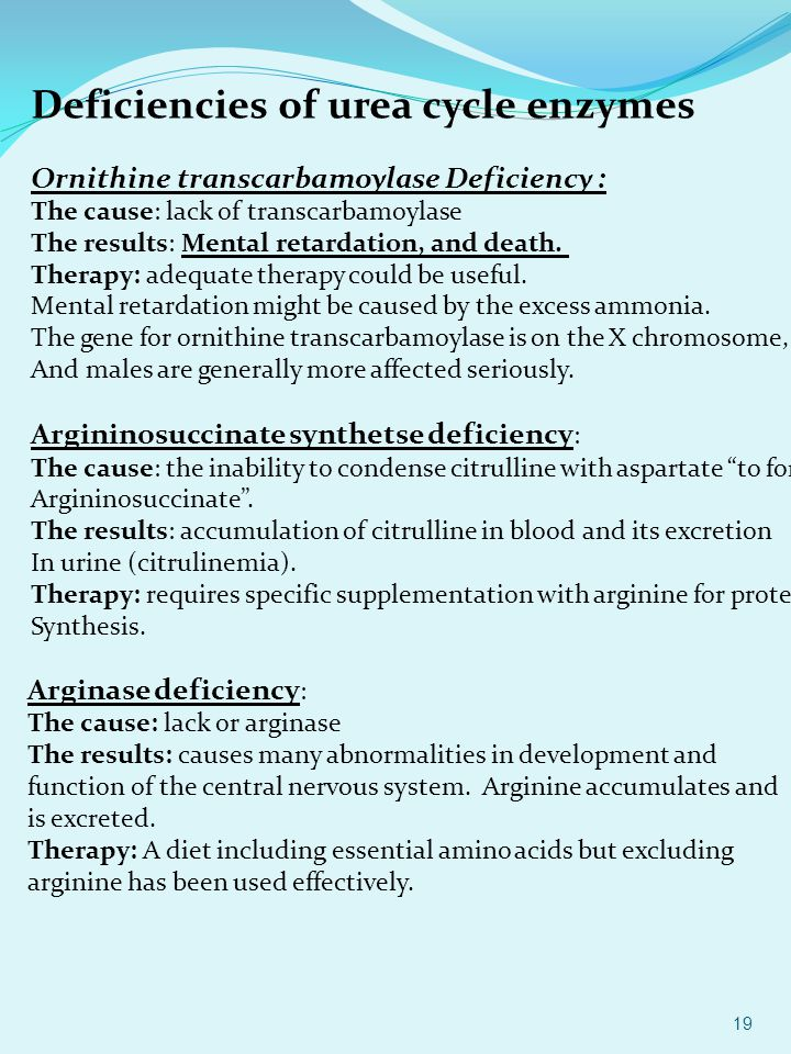 Deficiencies of urea cycle enzymes Ornithine transcarbamoylase Deficiency : The cause: lack of transcarbamoylase The results: Mental retardation, and death.