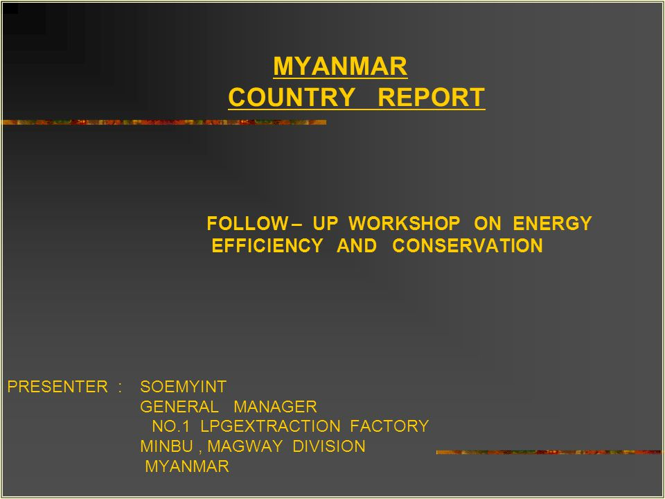 MYANMAR COUNTRY REPORT FOLLOW – UP WORKSHOP ON ENERGY EFFICIENCY AND CONSERVATION PRESENTER : SOEMYINT GENERAL MANAGER NO.1 LPGEXTRACTION FACTORY MINBU, MAGWAY DIVISION MYANMAR