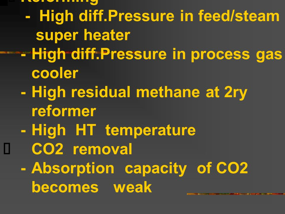  Reforming - High diff.Pressure in feed/steam super heater -High diff.Pressure in process gas cooler -High residual methane at 2ry reformer -High HT temperature  CO2 removal -Absorption capacity of CO2 becomes weak