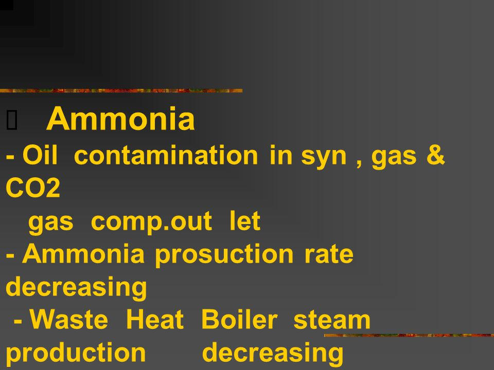  Ammonia - Oil contamination in syn, gas & CO2 gas comp.out let - Ammonia prosuction rate decreasing - Waste Heat Boiler steam production decreasing