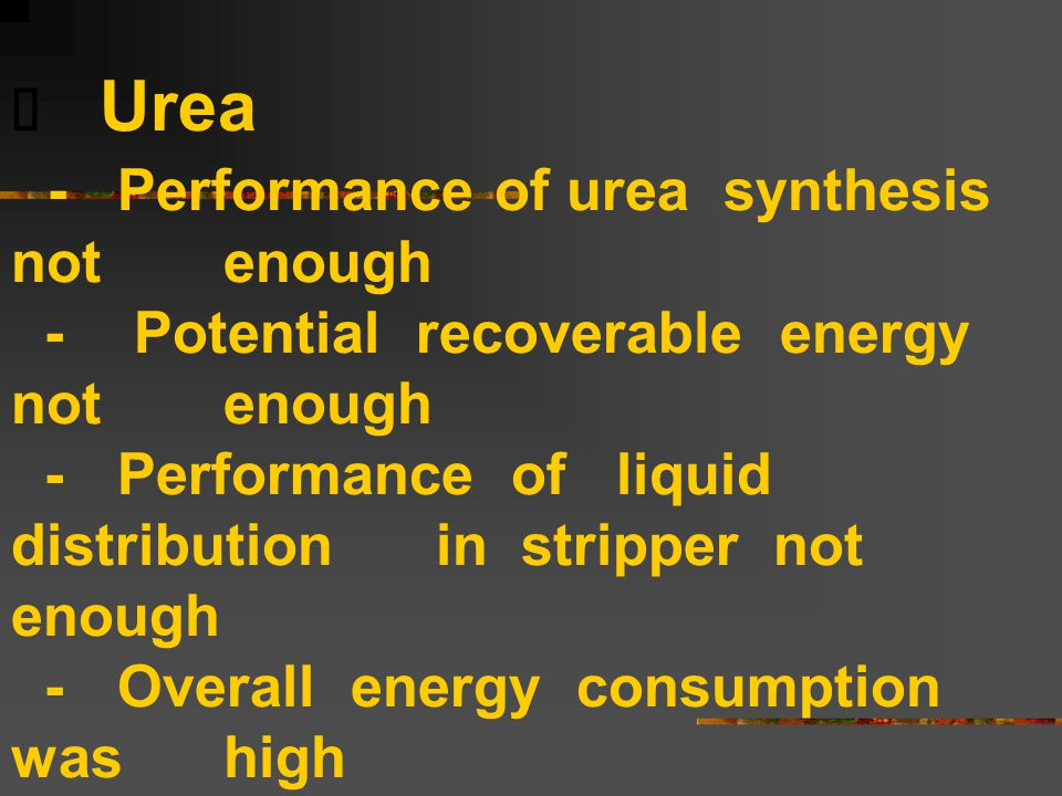  Urea -Performance of urea synthesis not enough - Potential recoverable energy not enough -Performance of liquid distribution in stripper not enough -Overall energy consumption was high