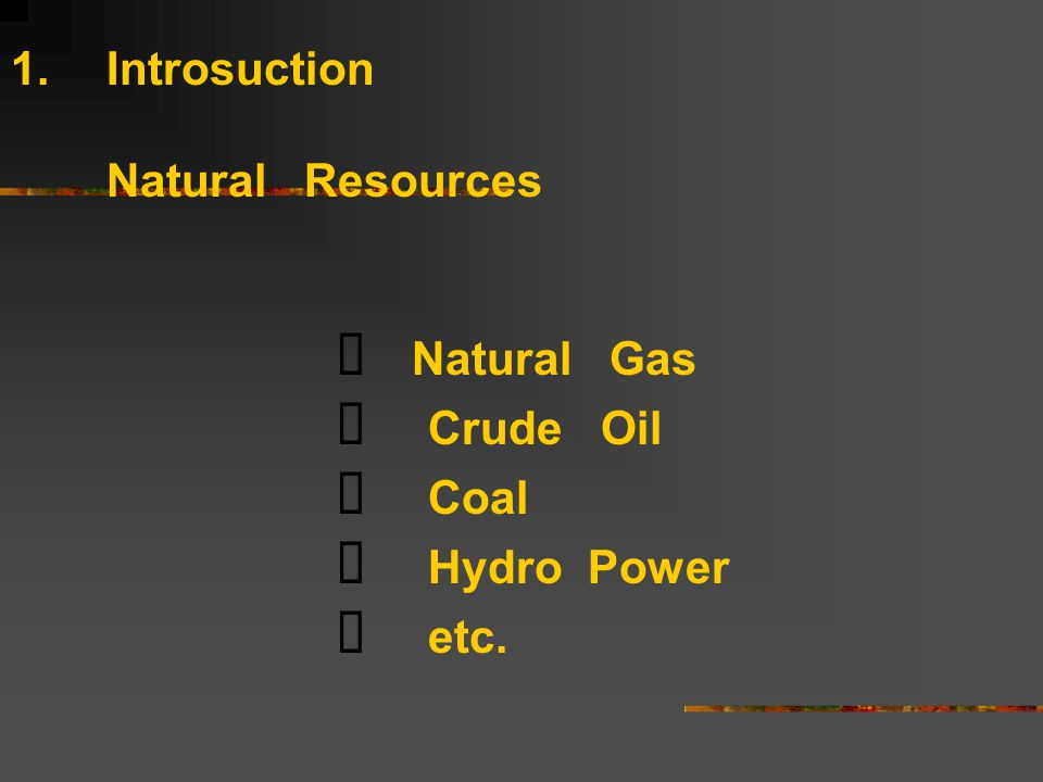 1.Introsuction Natural Resources   Natural Gas  Crude Oil  Coal  Hydro Power  etc.