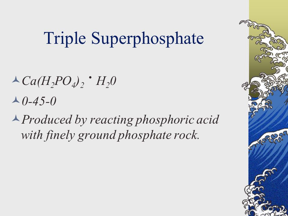 Triple Superphosphate Ca(H 2 PO 4 ) 2.
