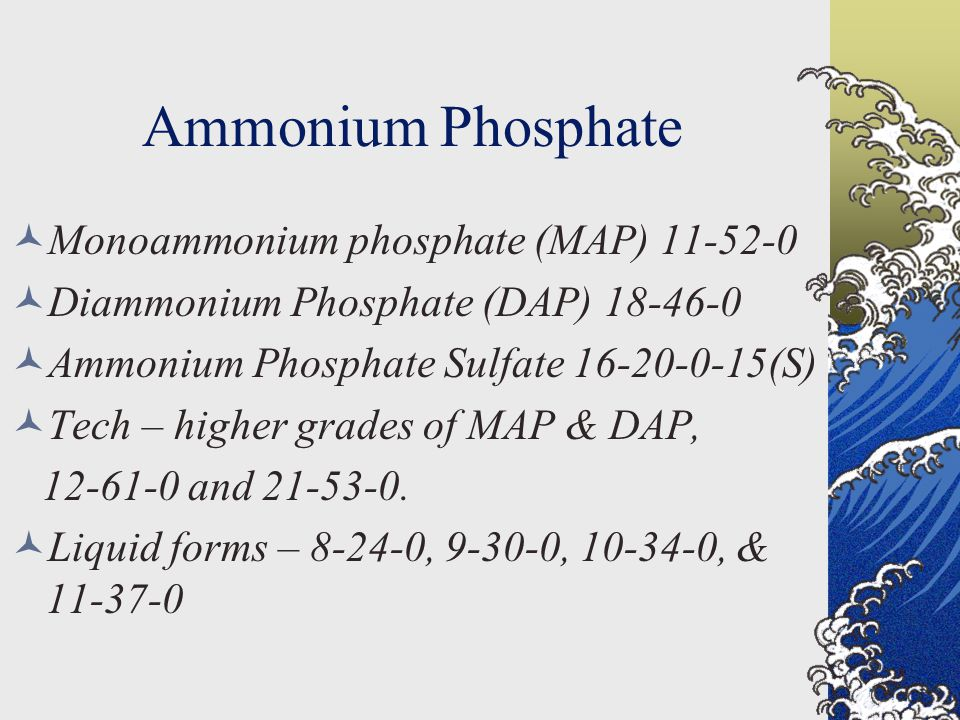 Ammonium Phosphate Monoammonium phosphate (MAP) 11-52-0 Diammonium Phosphate (DAP) 18-46-0 Ammonium Phosphate Sulfate 16-20-0-15(S) Tech – higher grades of MAP & DAP, 12-61-0 and 21-53-0.