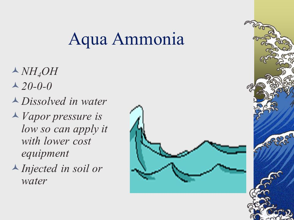 Aqua Ammonia NH 4 OH 20-0-0 Dissolved in water Vapor pressure is low so can apply it with lower cost equipment Injected in soil or water