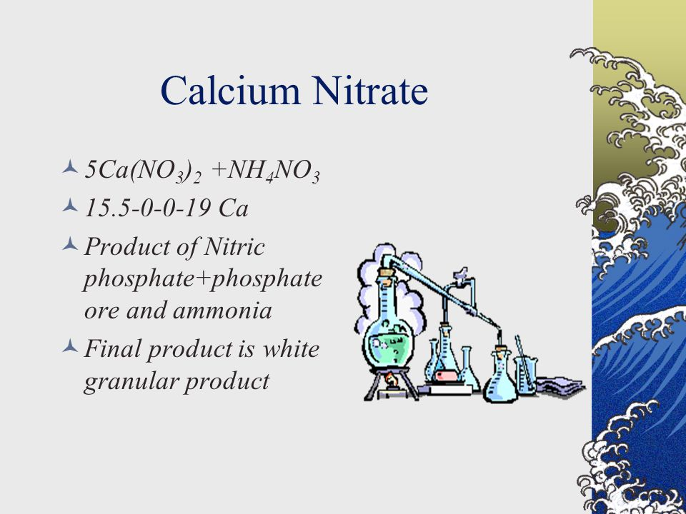 Calcium Nitrate 5Ca(NO 3 ) 2 +NH 4 NO 3 15.5-0-0-19 Ca Product of Nitric phosphate+phosphate ore and ammonia Final product is white granular product